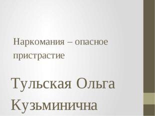 Наркомания – опасное пристрастие Тульская Ольга Кузьминична учитель биологии