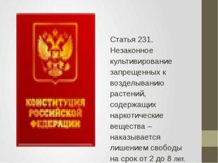 Статья 231. Незаконное культивирование запрещенных к возделыванию растений,