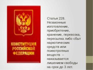 Статья 228. Незаконные изготовление, приобретение, хранение, перевозка, пере