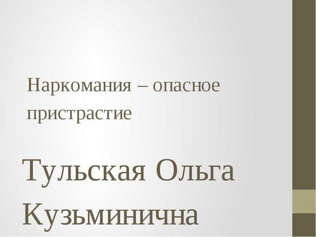 Наркомания – опасное пристрастие Тульская Ольга Кузьминична учитель биологии...