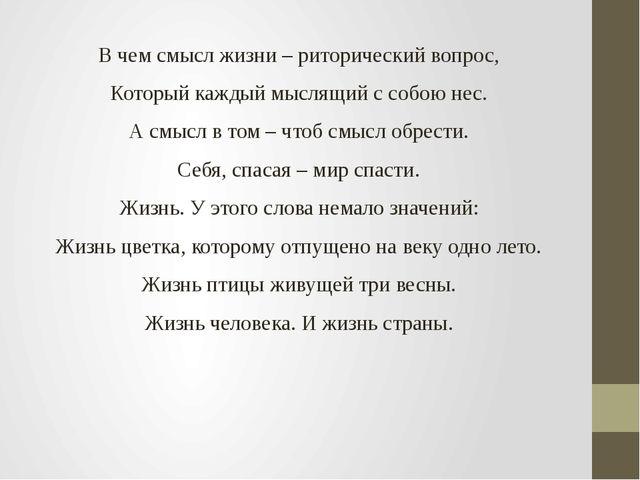 В чем смысл жизни – риторический вопрос, Который каждый мыслящий с собою нес....