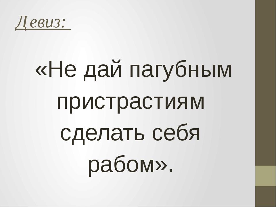 Девиз: «Не дай пагубным пристрастиям сделать себя рабом».