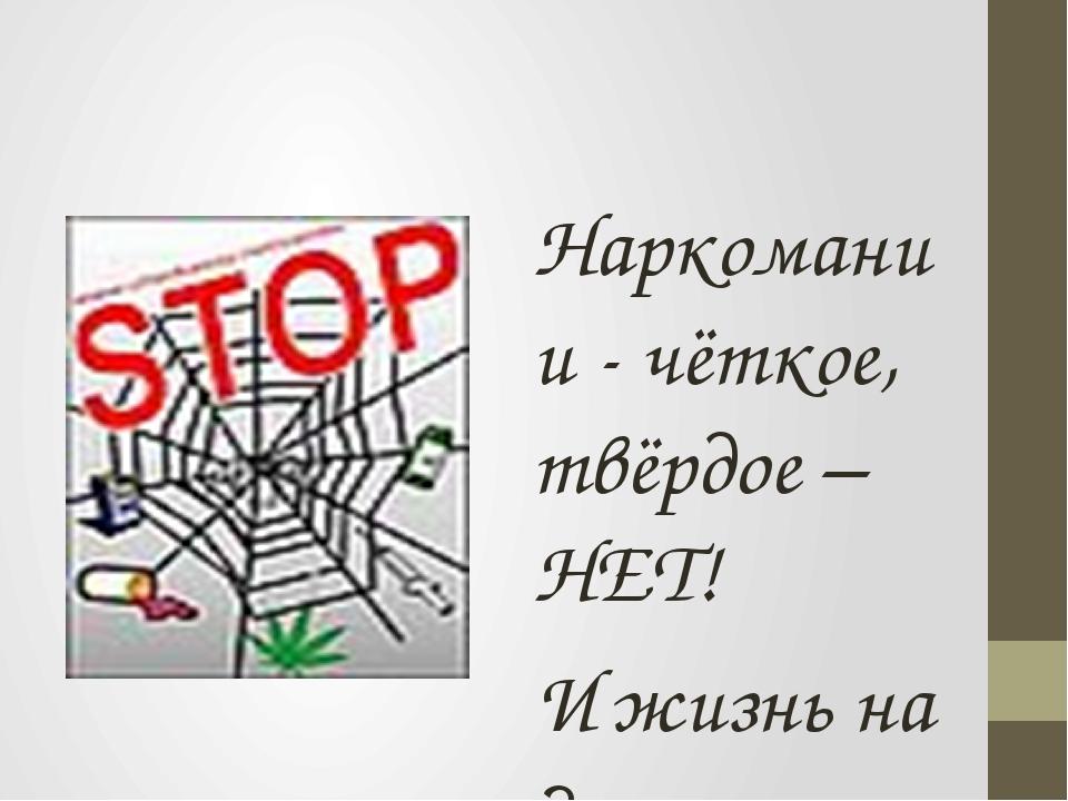 Наркомании - чёткое, твёрдое – НЕТ! И жизнь на Земле пусть будет без бед!