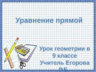 Уравнение прямой Урок геометрии в 9 классе Учитель Егорова Р.Е. МОУ Лучиннико