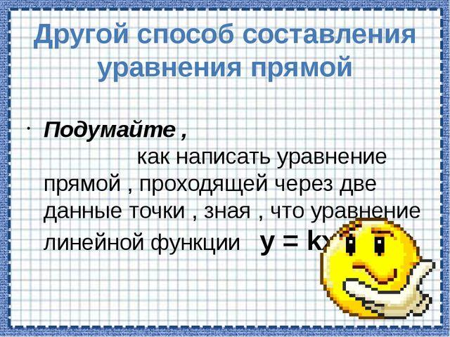 Другой способ составления уравнения прямой Подумайте , как написать уравнение...