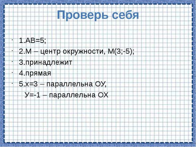 Проверь себя 1.АВ=5; 2.М – центр окружности, М(3;-5); 3.принадлежит 4.прямая...