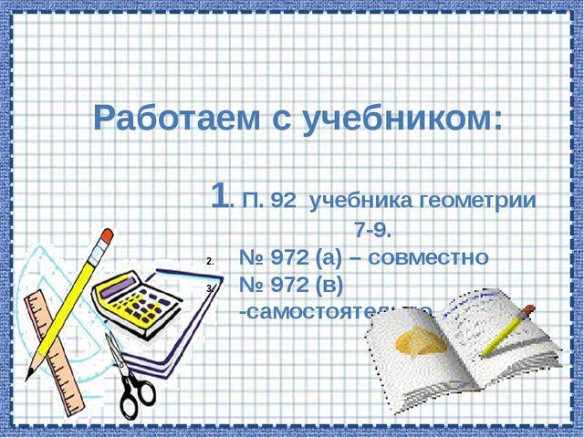 Работаем с учебником: 1. П. 92 учебника геометрии 7-9. № 972 (а) – совместно...