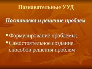 Познавательные УУД Постановка и решение проблем Формулирование проблемы; Само