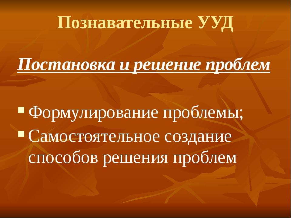 Познавательные УУД Постановка и решение проблем Формулирование проблемы; Само...