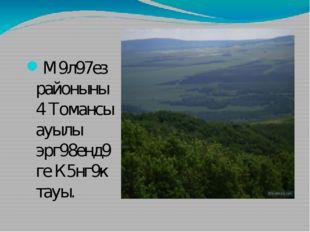 М9л97ез районыны4 Томансы ауылы эрг98енд9ге К5нг9к тауы.