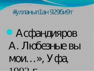#улланыл1ан 929би9т Асфандияров А. Любезные вы мои…», Уфа, 1992 г. Асфандияр