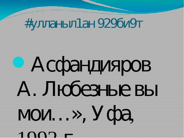 #улланыл1ан 929би9т Асфандияров А. Любезные вы мои…», Уфа, 1992 г. Асфандияр...
