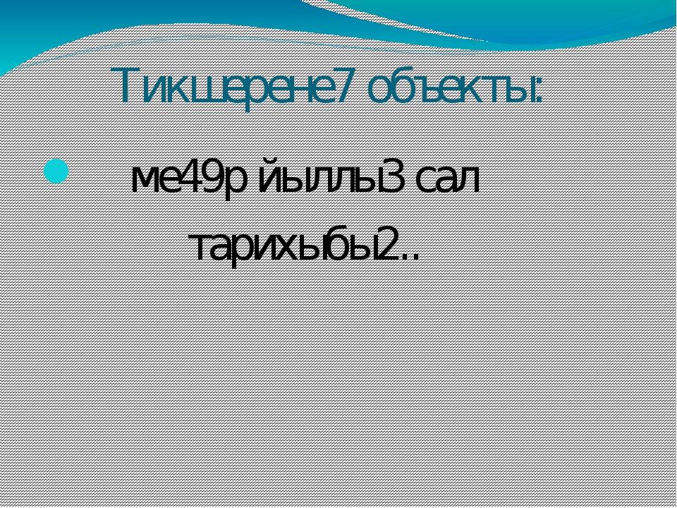 Тикшерене7 объекты: ме49р йыллы3 сал тарихыбы2..