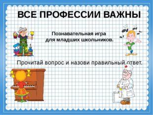 ВСЕ ПРОФЕССИИ ВАЖНЫ Познавательная игра для младших школьников. Прочитай вопр