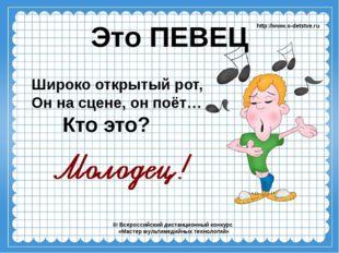 Это ПЕВЕЦ Широко открытый рот, Он на сцене, он поёт… http://www.o-detstve.ru