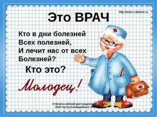 Это ВРАЧ Кто в дни болезней Всех полезней, И лечит нас от всех Болезней? htt
