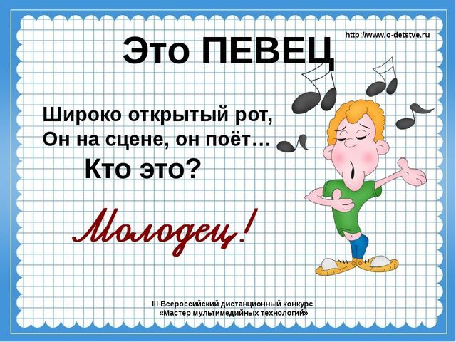 Это ПЕВЕЦ Широко открытый рот, Он на сцене, он поёт… http://www.o-detstve.ru...
