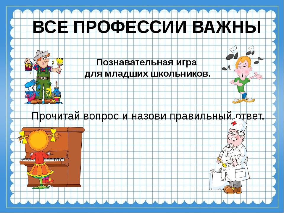 ВСЕ ПРОФЕССИИ ВАЖНЫ Познавательная игра для младших школьников. Прочитай вопр...