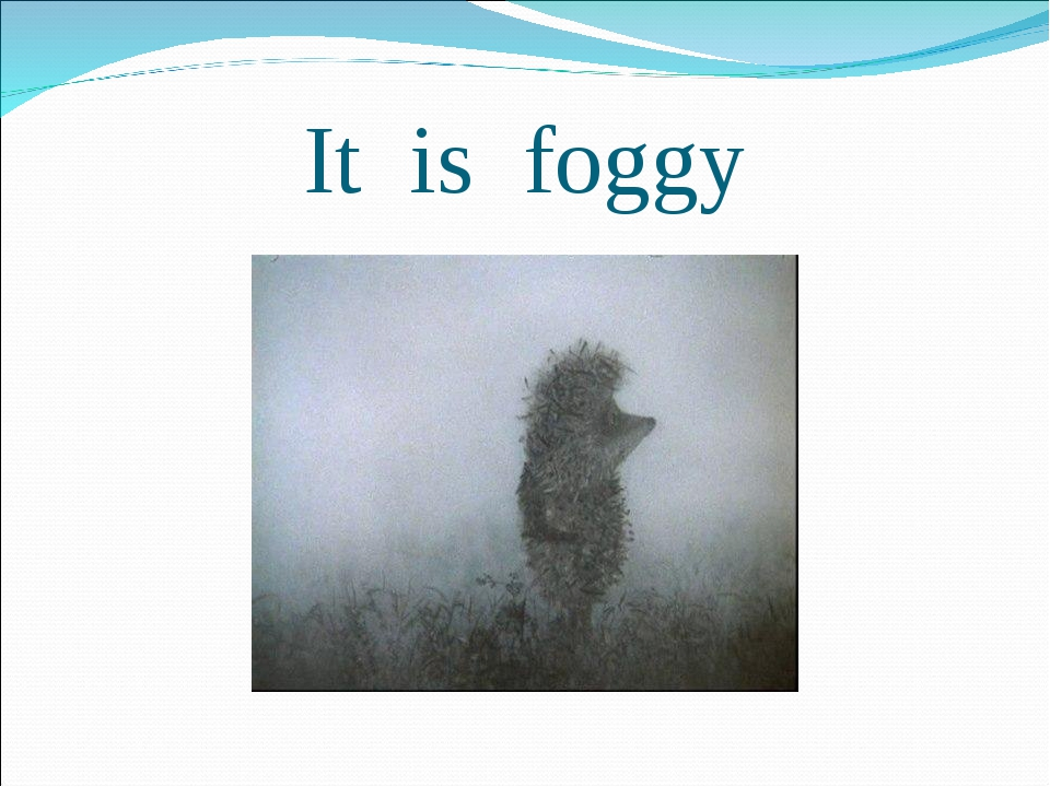 It is foggy