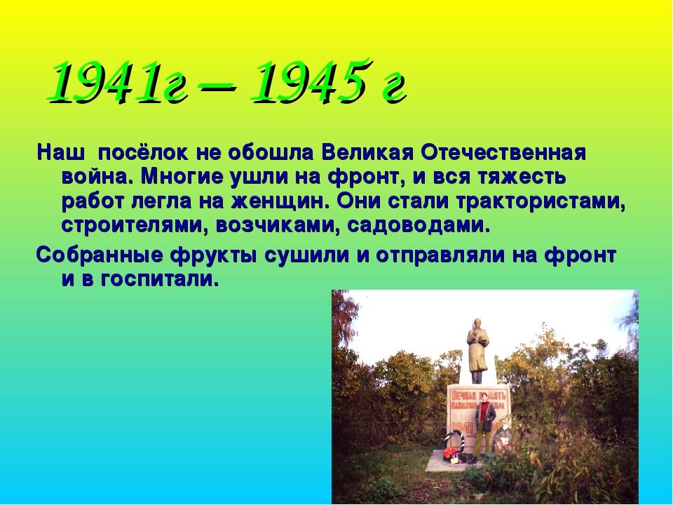 1941г – 1945 г Наш посёлок не обошла Великая Отечественная война. Многие ушли...
