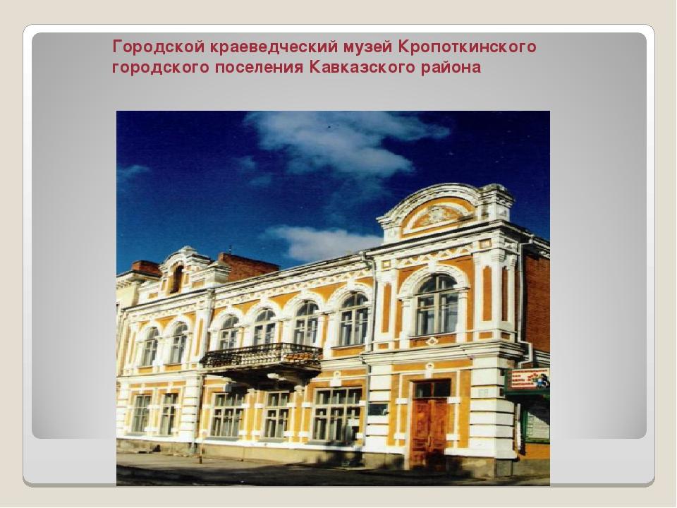 Городской краеведческий музей Кропоткинского городского поселения Кавказского...