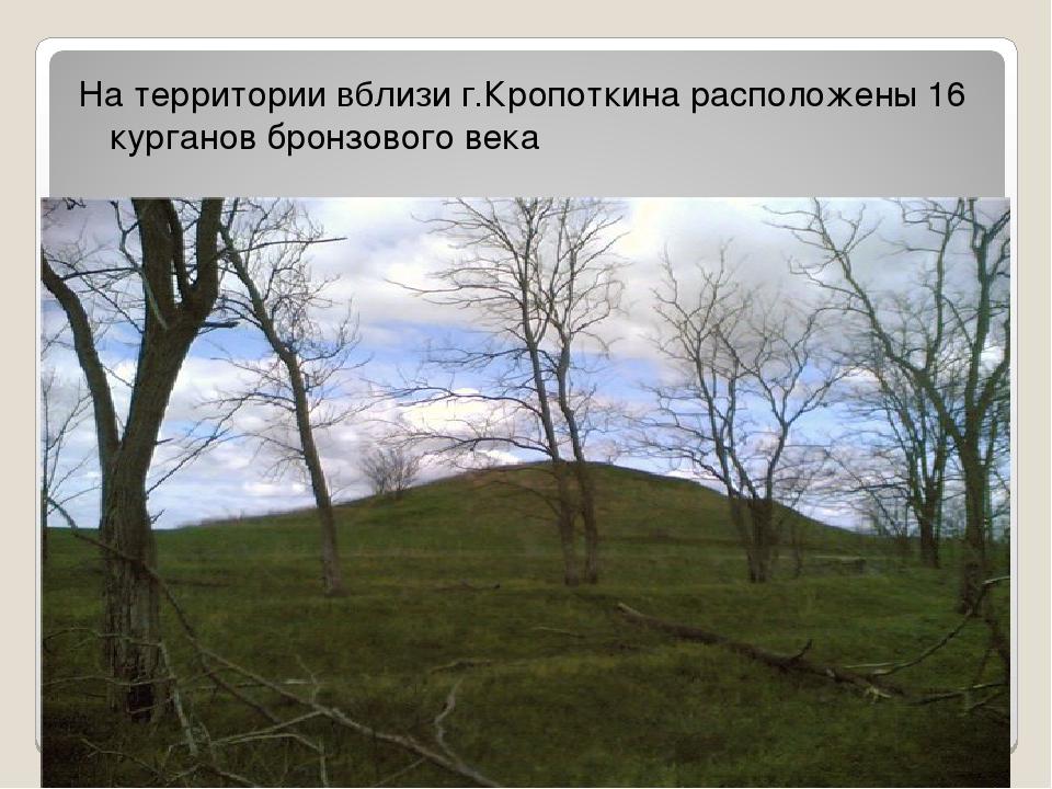 На территории вблизи г.Кропоткина расположены 16 курганов бронзового века
