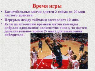 Время игры Баскетбольные матчи длятся 2 тайма по 20 мин чистого времени. Пере