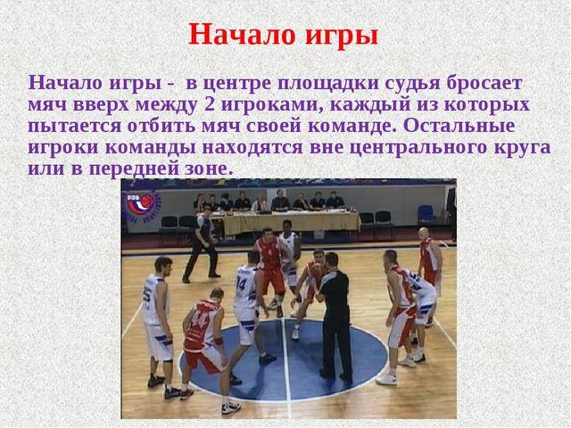 Начало игры Начало игры - в центре площадки судья бросает мяч вверх между 2 и...