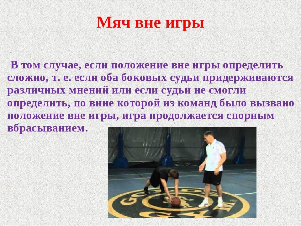 Мяч вне игры В том случае, если положение вне игры определить сложно, т. е. е...