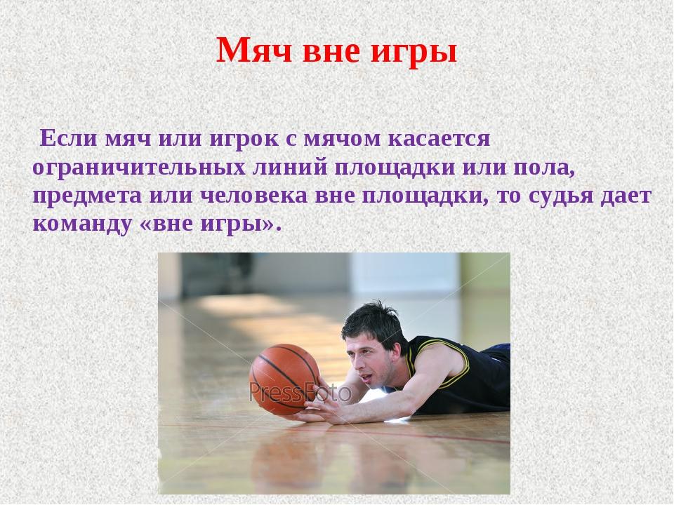 Мяч вне игры Если мяч или игрок с мячом касается ограничительных линий площад...