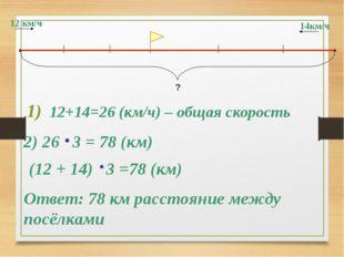 12 км/ч 14км/ч ? 12+14=26 (км/ч) – общая скорость 2) 26 3 = 78 (км) Ответ: 78