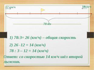 12 км/ч 14км/ч ? 78 км ? 1) 78:3= 26 (км/ч) – общая скорость 2) 26 -12 = 14 (