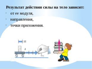 Результат действия силы на тело зависит: от ее модуля, направления, точки при