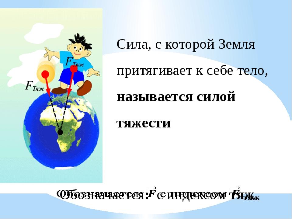 Сила, с которой Земля притягивает к себе тело, называется силой тяжести