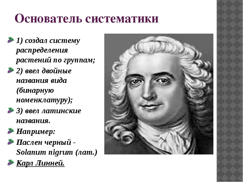 Основатель систематики 1) создал систему распределения растений по группам; 2...