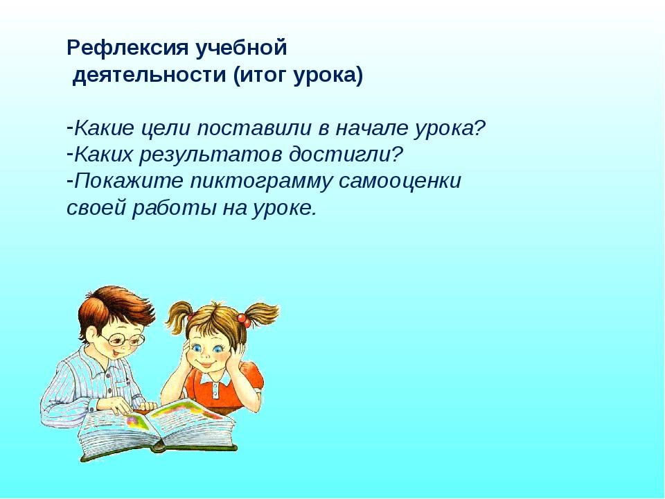 Рефлексия учебной деятельности (итог урока) Какие цели поставили в начале уро...