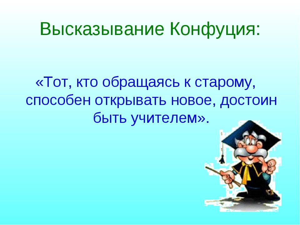 Высказывание Конфуция: «Тот, кто обращаясь к старому, способен открывать ново...