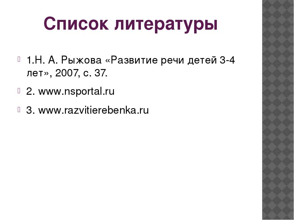 Список литературы 1.Н. А. Рыжова «Развитие речи детей 3-4 лет», 2007, с. 37....