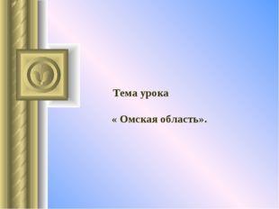 Тема урока « Омская область».