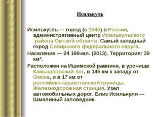 Исилькуль Исильку́ль— город (с1945) вРоссии, административный центрИсильк