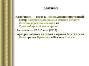 Калачинск Кала́чинск— городвРоссии, административный центрКалачинского ра
