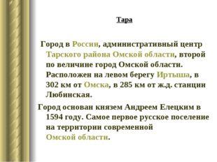 Тара Город вРоссии, административный центрТарского районаОмской области, в