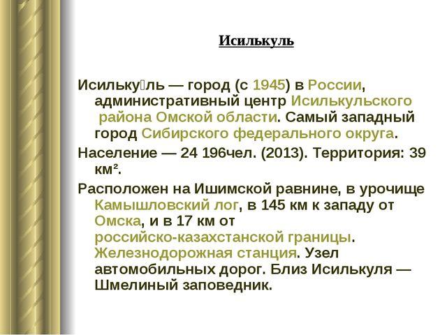 Исилькуль Исильку́ль— город (с1945) вРоссии, административный центрИсильк...