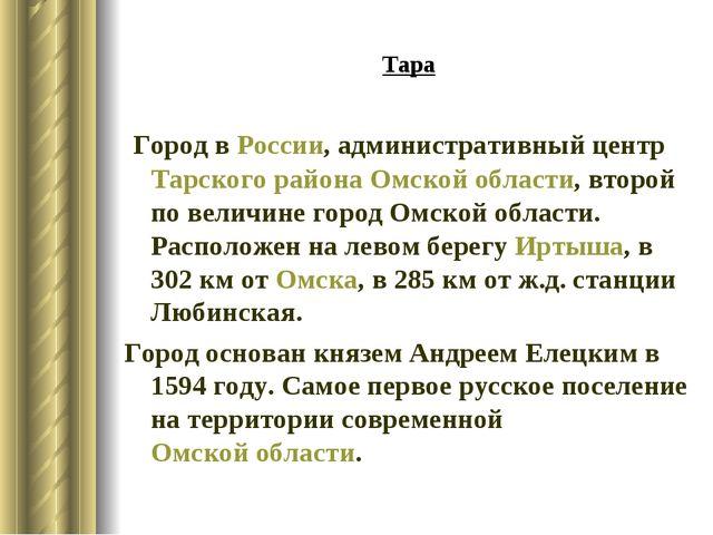 Тара Город вРоссии, административный центрТарского районаОмской области, в...