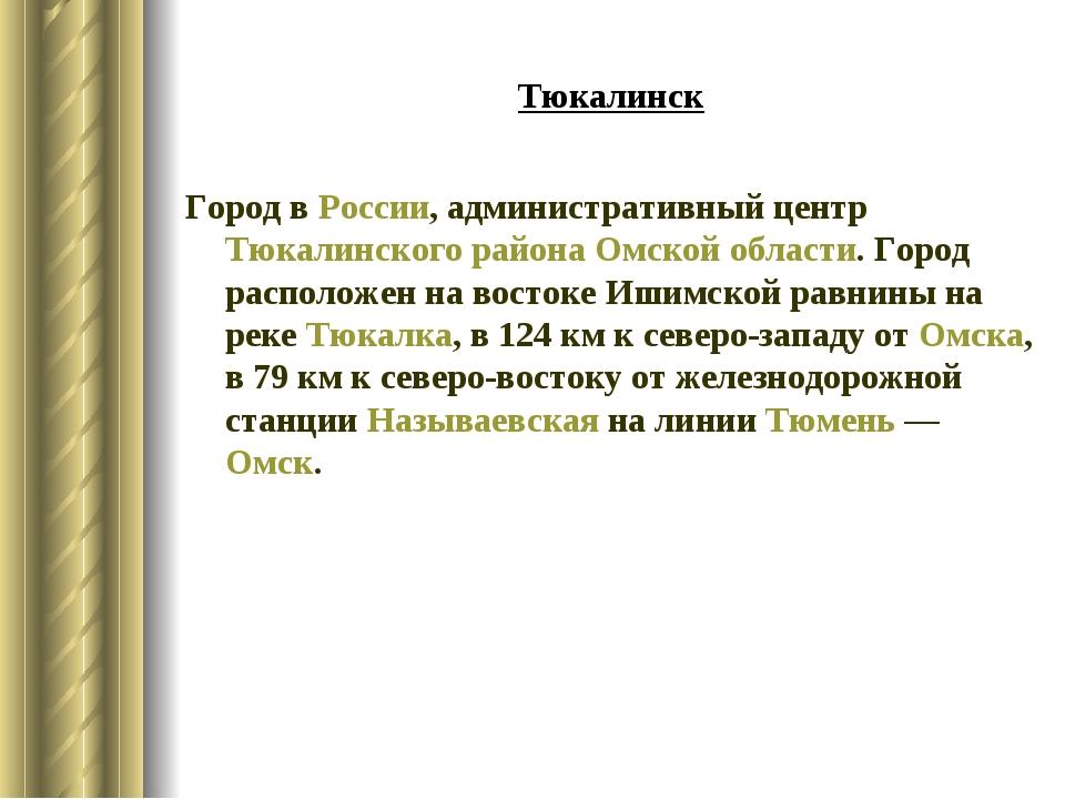 Тюкалинск Город вРоссии, административный центрТюкалинского районаОмской о...