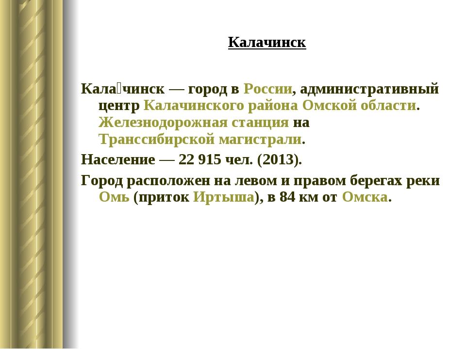 Калачинск Кала́чинск— городвРоссии, административный центрКалачинского ра...
