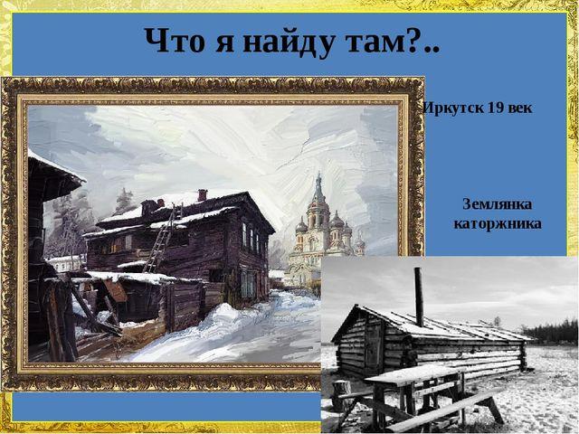 Что я найду там?.. Иркутск 19 век Землянка каторжника FokinaLida.75@mail.ru
