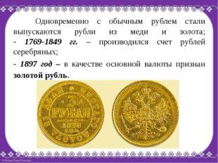 Одновременно с обычным рублем стали выпускаются рубли из меди и золота; -