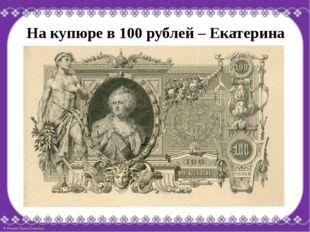 На купюре в 100 рублей – Екатерина