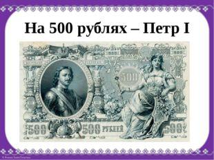 На 500 рублях – Петр I